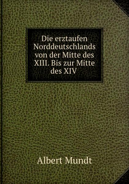 Albert Mundt Die erztaufen Norddeutschlands von der Mitte des XIII. Bis zur Mitte des XIV .