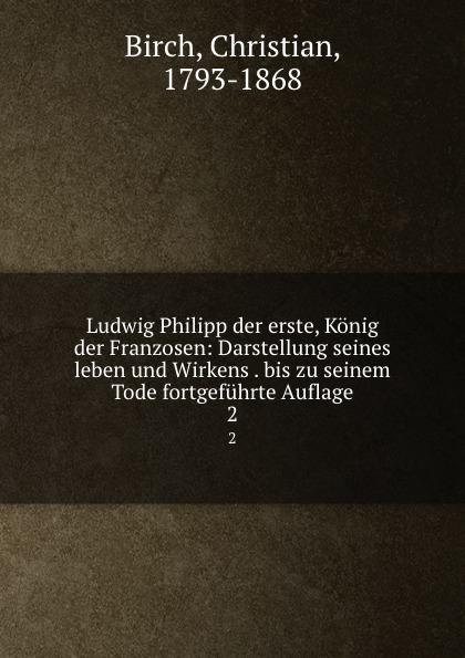 Christian Birch Ludwig Philipp der erste, Konig der Franzosen: Darstellung seines leben und Wirkens . bis zu seinem Tode fortgefuhrte Auflage. 2