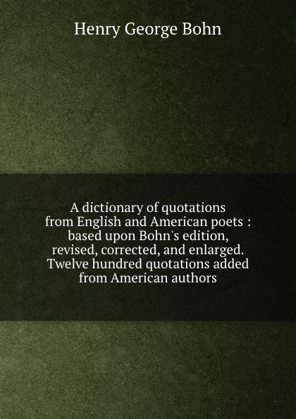 Henry G. Bohn A dictionary of quotations from English and American poets : based upon Bohn.s edition, revised, corrected, and enlarged. Twelve hundred quotations added from American authors henry g bohn a dictionary of quotations from english and american poets based upon bohn s edition revised corrected and enlarged twelve hundred quotations added from american authors