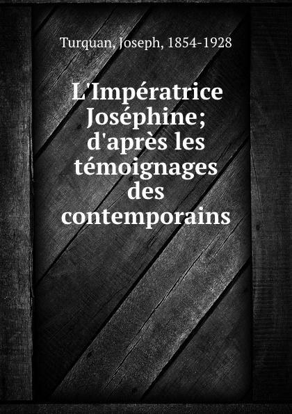 Turquan Joseph L.Imperatrice Josephine; d.apres les temoignages des contemporains turquan joseph l imperatrice josephine