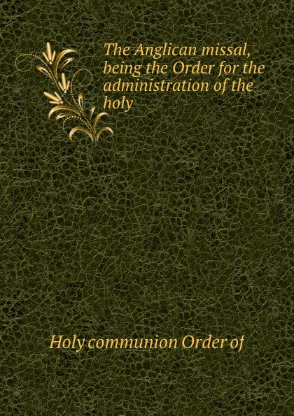 Holy Order The Anglican missal, being the Order for the administration of the holy . цена 2017