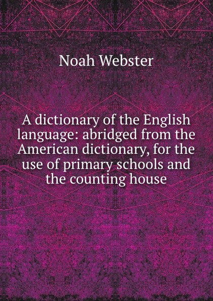 Noah Webster A dictionary of the English language: abridged from the American dictionary, for the use of primary schools and the counting house random house webster s dictionary revised edition