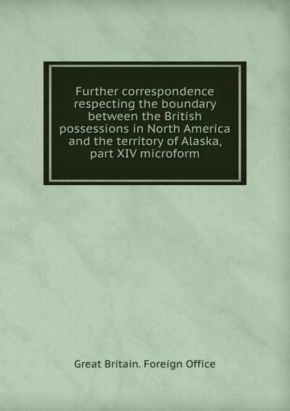 Further correspondence respecting the boundary between the British possessions in North America and the territory of Alaska, part XIV microform