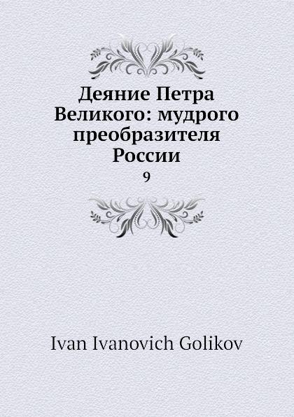 И.И. Голиков Деяние Петра Великого: мудрого преобразителя России. 9