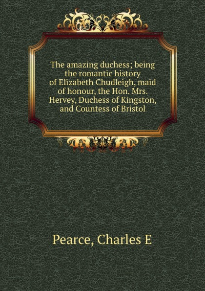 Charles E. Pearce The amazing duchess; being the romantic history of Elizabeth Chudleigh, maid of honour, the Hon. Mrs. Hervey, Duchess of Kingston, and Countess of Bristol duchess mrs geoffrey