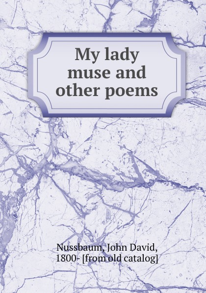 John David Nussbaum My lady muse and other poems