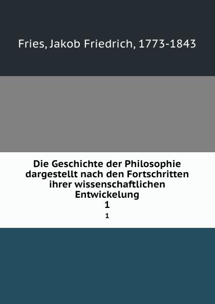 Jakob F. Fries Die Geschichte der Philosophie dargestellt nach den Fortschritten ihrer wissenschaftlichen Entwickelung. 1