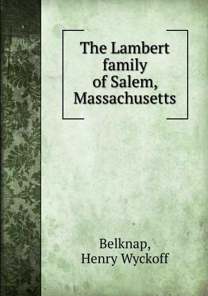 Henry Wyckoff Belknap The Lambert family of Salem, Massachusetts