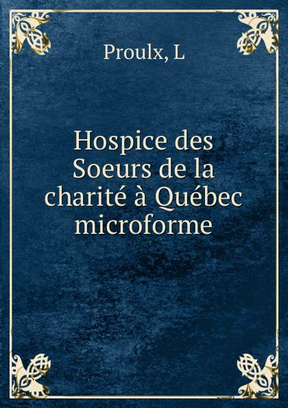 L. Proulx Hospice des Soeurs de la charite a Quebec microforme