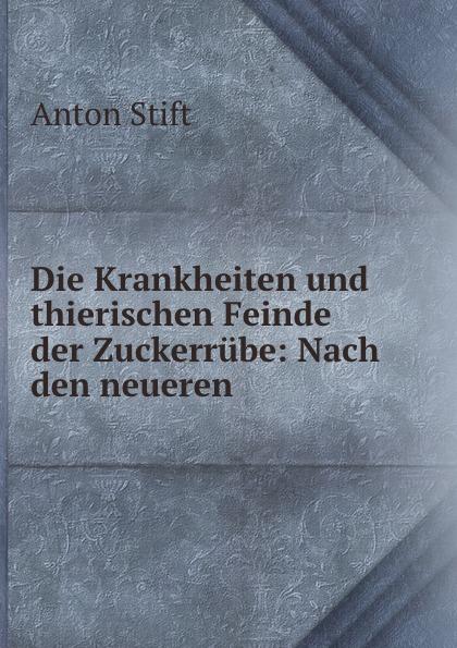 Anton Stift Die Krankheiten und thierischen Feinde der Zuckerrube: Nach den neueren .