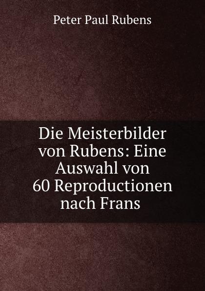 Peter Paul Rubens Die Meisterbilder von Rubens: Eine Auswahl von 60 Reproductionen nach Frans . peter paul rubens peter paul rubens