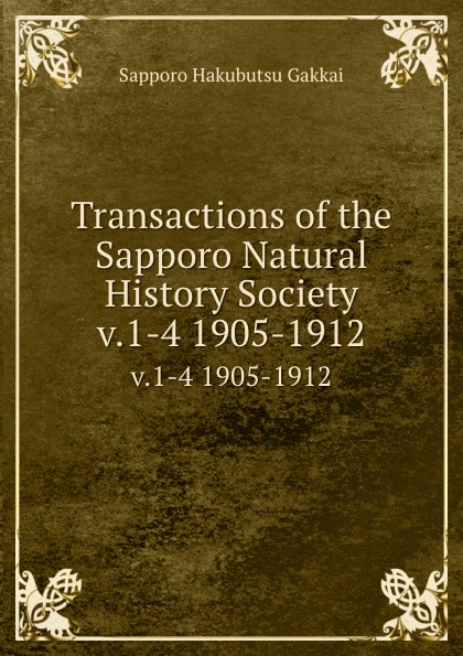 Sapporo Hakubutsu Gakkai Transactions of the Sapporo Natural History Society. v.1-4 1905-1912