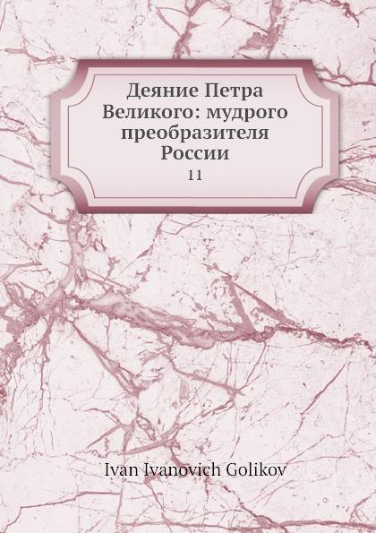 И.И. Голиков Деяние Петра Великого: мудрого преобразителя России. 11