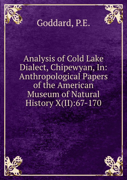 P.E. Goddard Analysis of Cold Lake Dialect, Chipewyan, In: Anthropological Papers of the American Museum of Natural History X(II):67-170