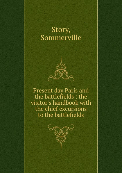 Sommerville Story Present day Paris and the battlefields : the visitor.s handbook with the chief excursions to the battlefields sommerville story present day paris and the battlefields the visitor s handbook with the chief excursions to the battlefields