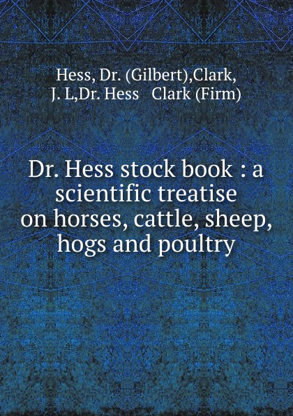 Gilbert Hess Dr. Hess stock book : a scientific treatise on horses, cattle, sheep, hogs and poultry david hess gamble