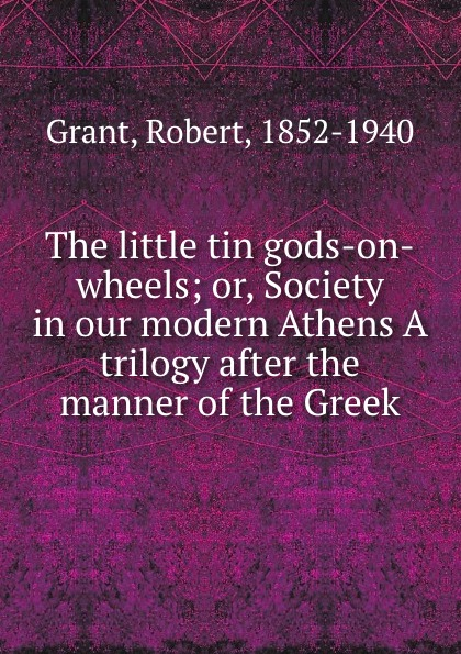 Robert Grant The little tin gods-on-wheels; or, Society in our modern Athens A trilogy after the manner of the Greek