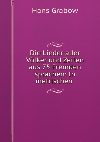 Hans Grabow Die Lieder aller Volker und Zeiten aus 75 Fremden sprachen: In metrischen .