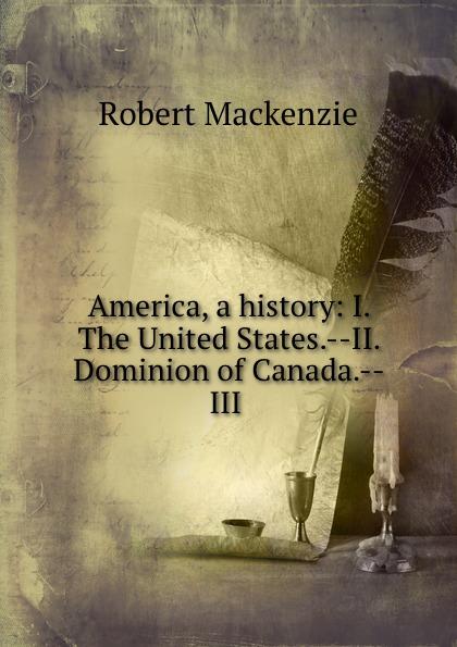 Фото - Robert Mackenzie America, a history: I. The United States.--II. Dominion of Canada.--III . mackenzie robert shelton america a history