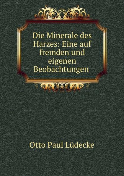 Otto Paul Lüdecke Die Minerale des Harzes: Eine auf fremden und eigenen Beobachtungen .