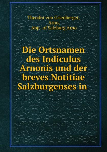Theodor von Grienberger Die Ortsnamen des Indiculus Arnonis und der breves Notitiae Salzburgenses in .
