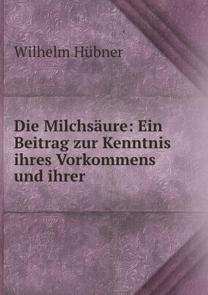 Wilhelm Hubner Die Milchsaure: Ein Beitrag zur Kenntnis ihres Vorkommens und ihrer .
