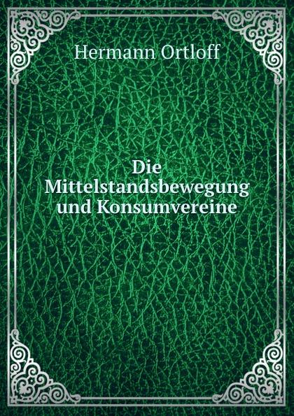 Hermann Ortloff Die Mittelstandsbewegung und Konsumvereine hermann ortloff die mittelstandsbewegung und konsumvereine classic reprint
