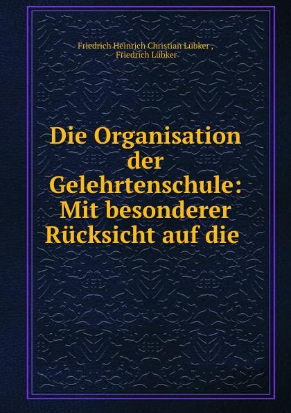 Friedrich Heinrich Christian Lübker Die Organisation der Gelehrtenschule: Mit besonderer Rucksicht auf die .