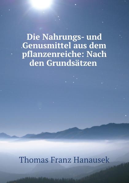 Thomas Franz Hanausek Die Nahrungs- und Genusmittel aus dem pflanzenreiche: Nach den Grundsatzen .