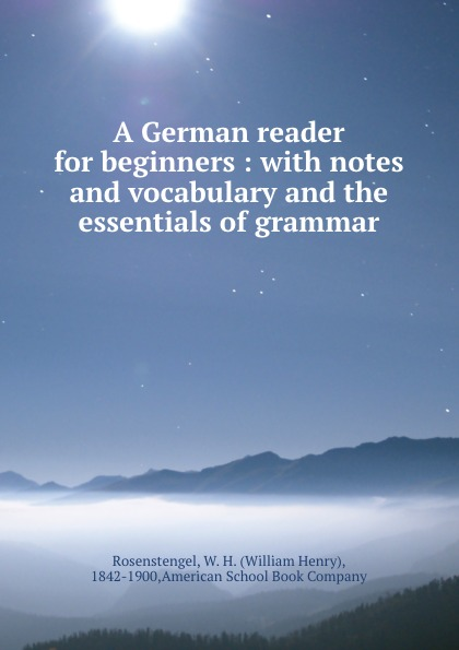 William Henry Rosenstengel A German reader for beginners : with notes and vocabulary and the essentials of grammar lange franz j a german grammar for beginners