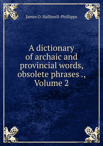 лучшая цена J. O. Halliwell-Phillipps A dictionary of archaic and provincial words, obsolete phrases ., Volume 2