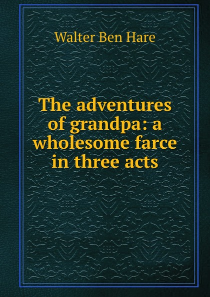 Walter Ben Hare The adventures of grandpa: a wholesome farce in three acts walter ben hare the hoodoo a farce in three acts
