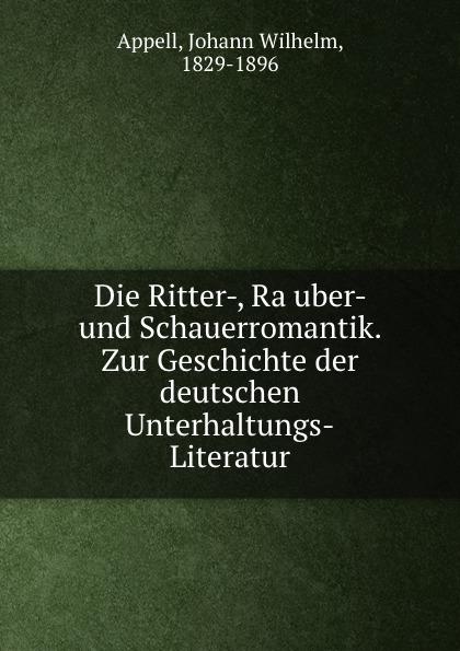 Johann Wilhelm Appell Die Ritter-, Rauber- und Schauerromantik. Zur Geschichte der deutschen Unterhaltungs-Literatur die rauber