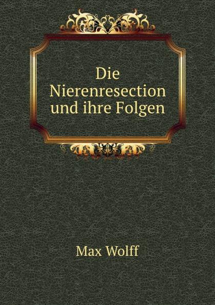 Max Wolff Die Nierenresection und ihre Folgen