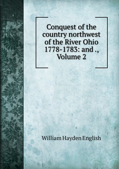 William Hayden English Conquest of the country northwest of the River Ohio 1778-1783: and ., Volume 2