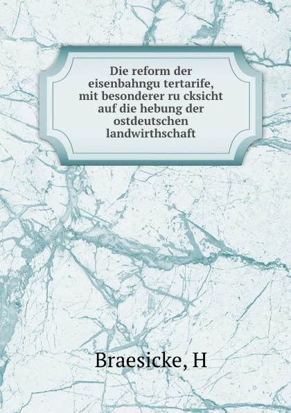 H. Braesicke Die reform der eisenbahngutertarife, mit besonderer rucksicht auf die hebung der ostdeutschen landwirthschaft