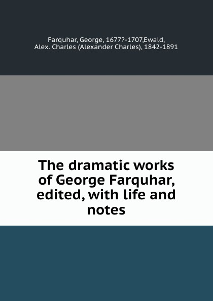 George Farquhar The dramatic works of George Farquhar, edited, with life and notes george farquhar the beaux stratagem