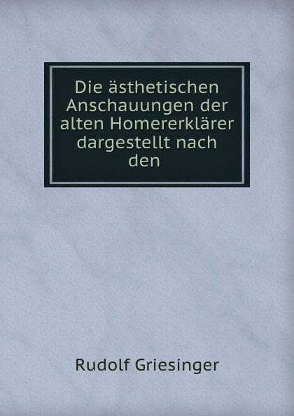 Rudolf Griesinger Die asthetischen Anschauungen der alten Homererklarer dargestellt nach den .