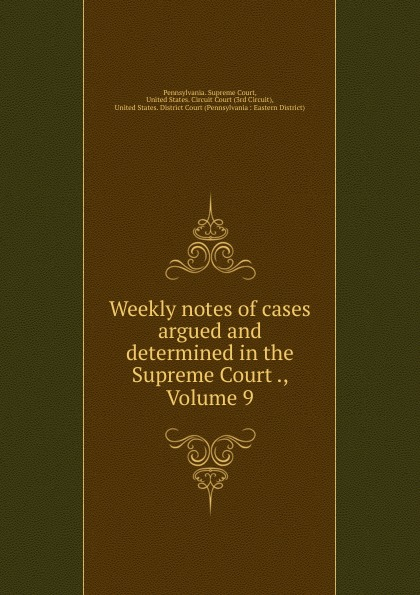 Pennsylvania. Supreme Court Weekly notes of cases argued and determined in the Supreme Court ., Volume 9