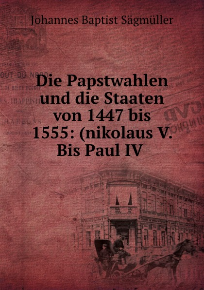 Johannes Baptist Sägmüller Die Papstwahlen und die Staaten von 1447 bis 1555: (nikolaus V. Bis Paul IV .