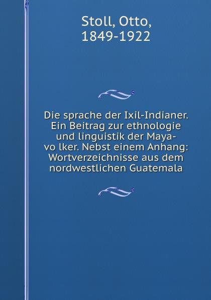 Otto Stoll Die sprache der Ixil-Indianer. Ein Beitrag zur ethnologie und linguistik der Maya-volker. Nebst einem Anhang: Wortverzeichnisse aus dem nordwestlichen Guatemala otto stoll die sprache der ixil indianer ein beitrag zur ethnologie und linguistik der maya volker nebst einem anhang wortverzeichnisse aus dem nordwestlichen guatemala