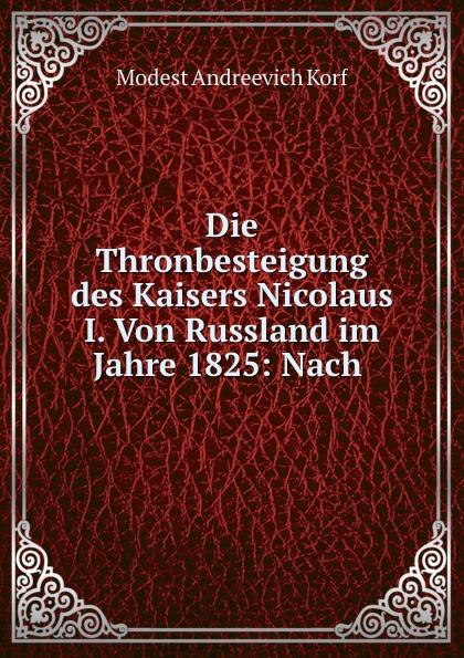 Modest Andreevich Korf Die Thronbesteigung des Kaisers Nicolaus I. Von Russland im Jahre 1825: Nach .
