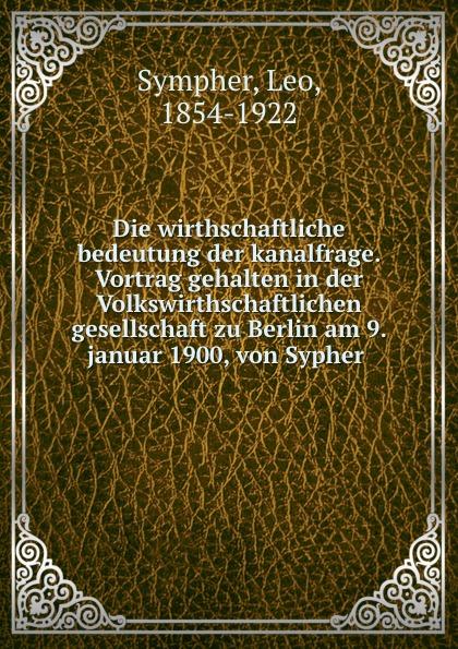 Leo Sympher Die wirthschaftliche bedeutung der kanalfrage. Vortrag gehalten in der Volkswirthschaftlichen gesellschaft zu Berlin am 9. januar 1900, von Sypher ssio berlin page 9