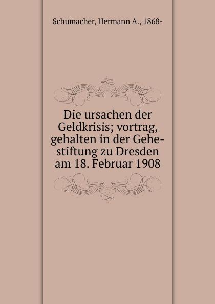 Hermann A. Schumacher Die ursachen der Geldkrisis; vortrag, gehalten in der Gehe-stiftung zu Dresden am 18. Februar 1908 max schippel die sozialisierungsbewegung in sachsen vortrag gehalten in der gehe stiftung zu dresden am 13 marz 1920