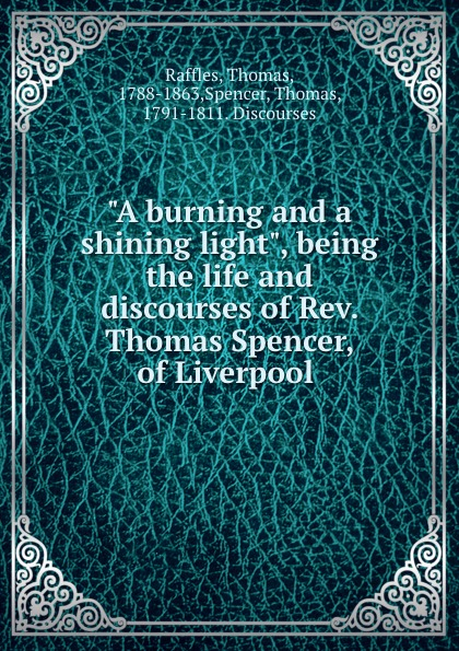 "Thomas Raffles. ""A burning and a shining light"", being the life and discourses of Rev. Thomas Spencer, of Liverpool"