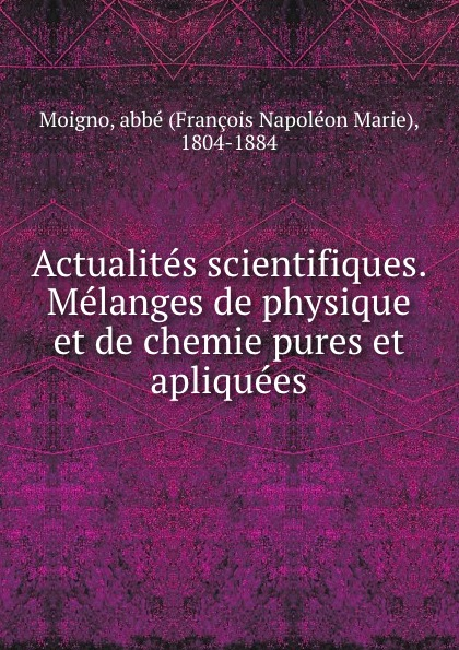 Actualites scientifiques. Melanges de physique et de chemie pures et apliquees