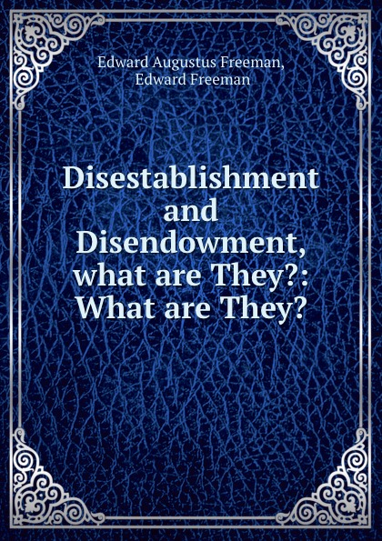 Edward Augustus Freeman Disestablishment and Disendowment, what are They.: What are They. brackett edward augustus materialized apparitions if not beings from another life what are they