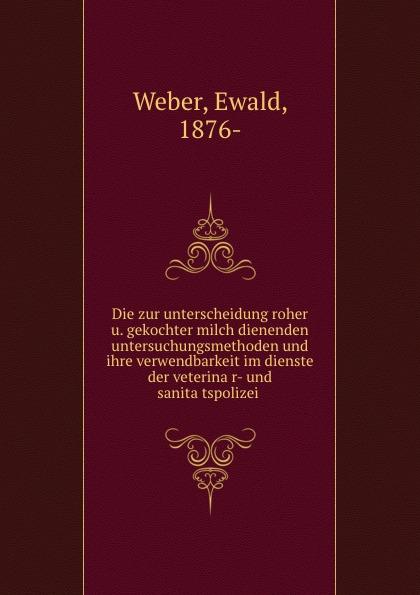 Ewald Weber Die zur unterscheidung roher u. gekochter milch dienenden untersuchungsmethoden und ihre verwendbarkeit im dienste der veterinar- und sanitatspolizei