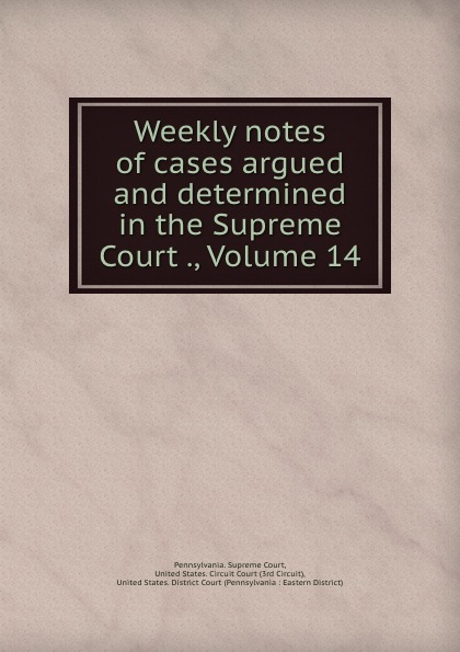 Pennsylvania. Supreme Court Weekly notes of cases argued and determined in the Supreme Court ., Volume 14