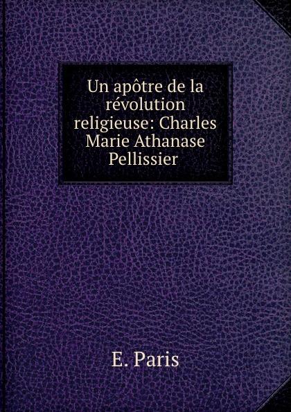 E. Paris Un apotre de la revolution religieuse: Charles Marie Athanase Pellissier .